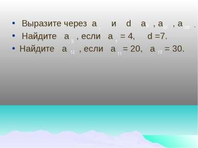 Выразите через а и d а , а , а Найдите а , если а = 4, d =7. Найдите а , если...