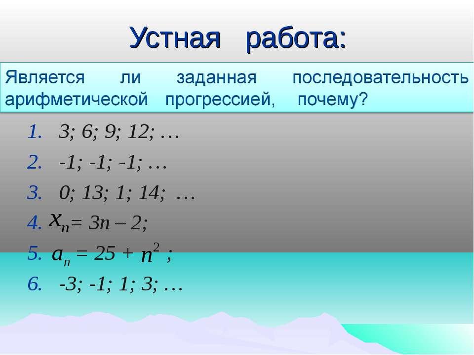 Устная работа: 3; 6; 9; 12; … -1; -1; -1; … 0; 13; 1; 14; … = 3п – 2; = 25 + ...