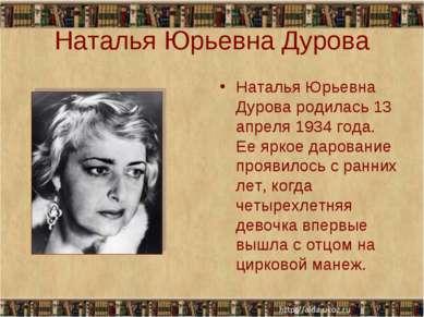 Наталья Юрьевна Дурова Наталья Юрьевна Дурова родилась 13 апреля 1934 года. Е...