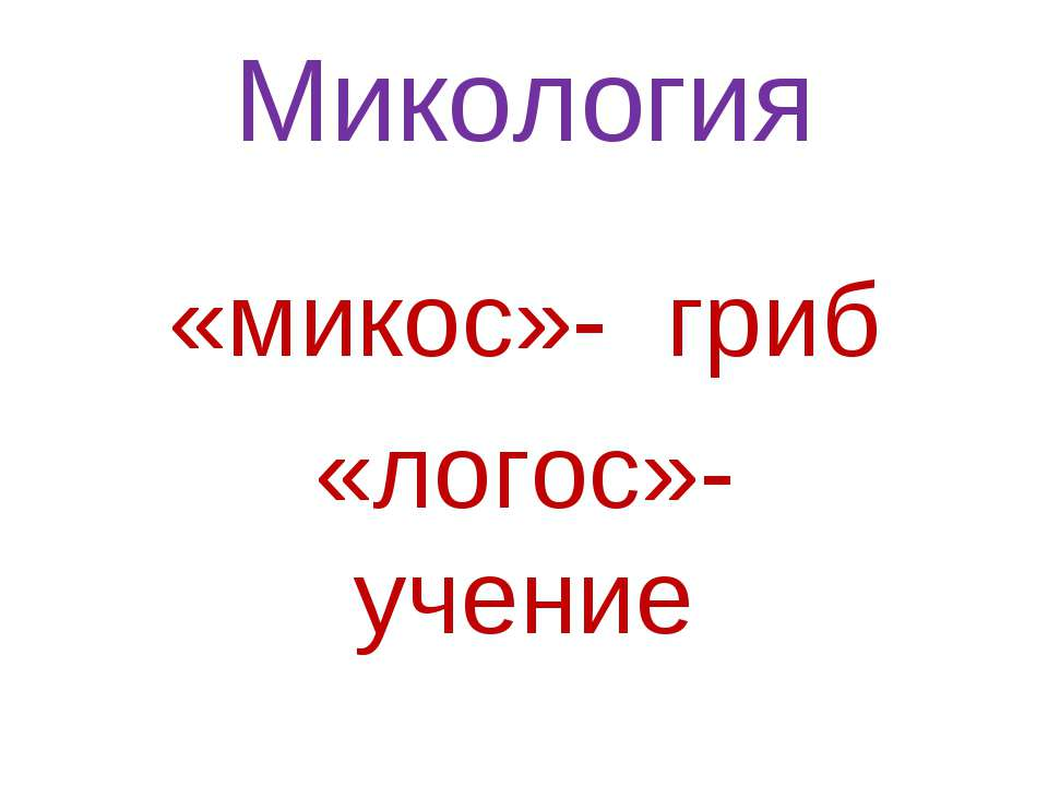 Микология «микос»- гриб «логос»-учение