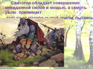 Святогор обладает совершенно невиданной силой и мощью, а смерть свою принимае...