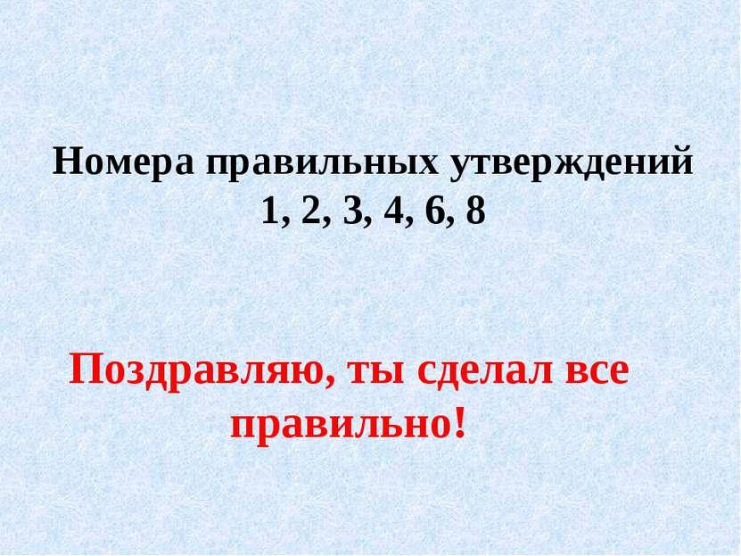 Номера правильных утверждений 1, 2, 3, 4, 6, 8 Поздравляю, ты сделал все прав...
