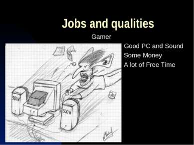 Jobs and qualities Gamer Good PC and Sound Some Money A lot of Free Time