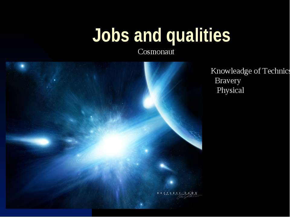 Jobs and qualities Cosmonaut Knowleadge of Technics Bravery Physical