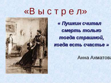 «В ы с т р е л» « Пушкин считал смерть только тогда страшной, когда есть счас...