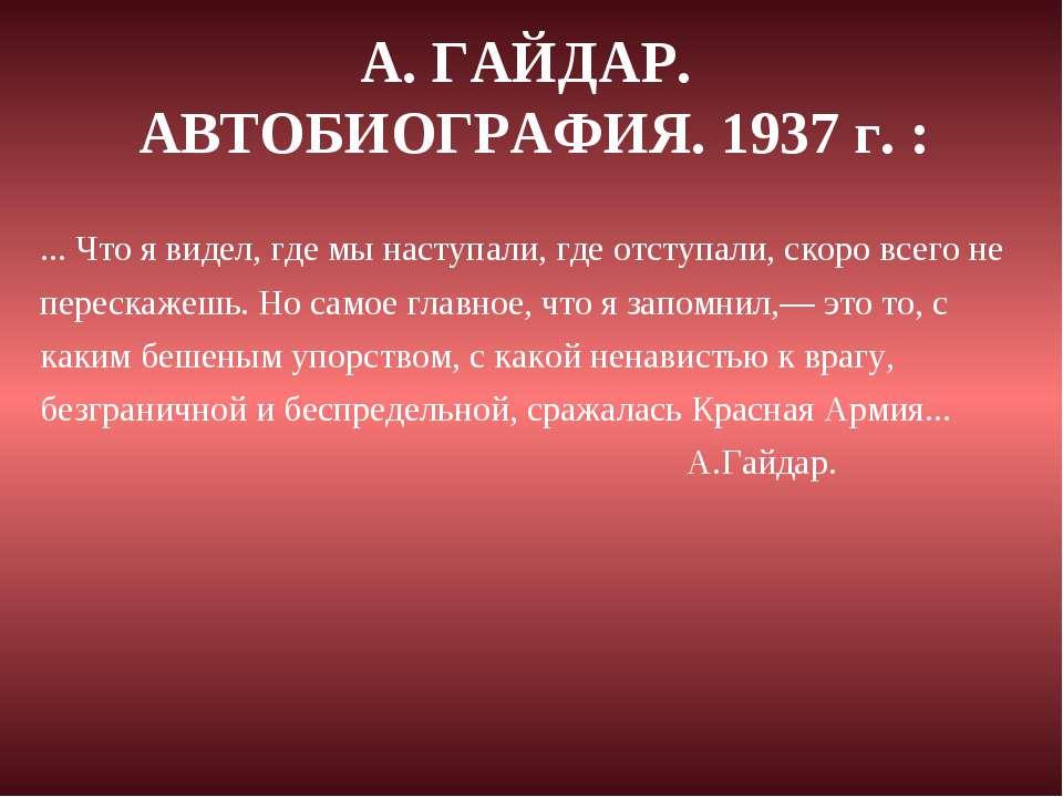 А. ГАЙДАР. АВТОБИОГРАФИЯ. 1937 г. : ... Что я видел, где мы наступали, где от...