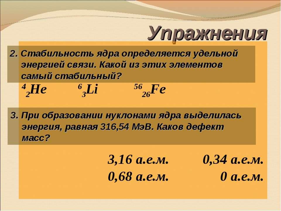 Упражнения 42He 63Li 5626Fe 3,16 а.е.м. 0,34 а.е.м. 0,68 а.е.м. 0 а.е.м. 2. С...