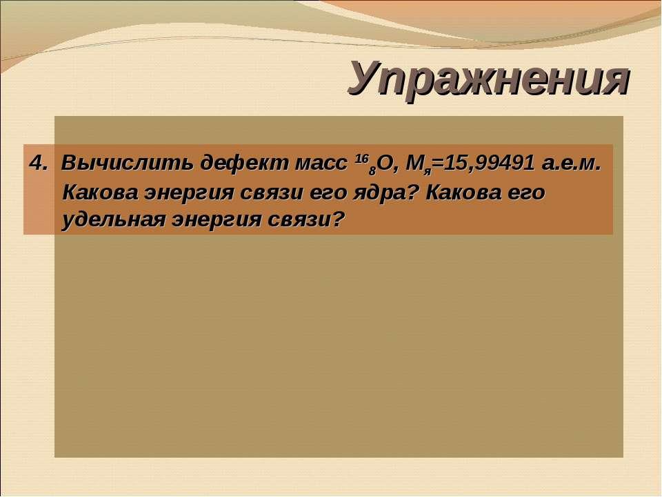 Упражнения 4. Вычислить дефект масс 168О, Мя=15,99491 а.е.м. Какова энергия с...