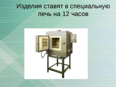 Изделия ставят в специальную печь на 12 часов
