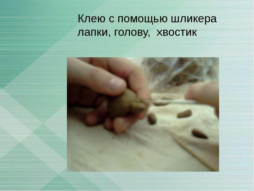 Клею с помощью шликера лапки, голову, хвостик