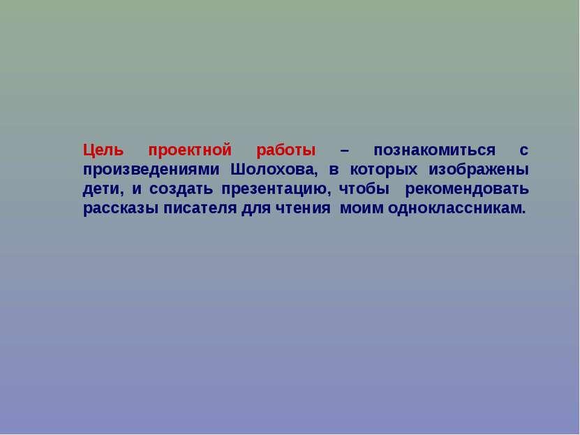 Цель проектной работы – познакомиться с произведениями Шолохова, в которых из...