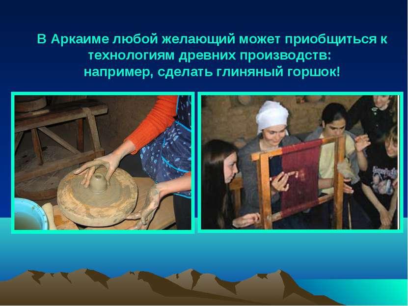 В Аркаиме любой желающий может приобщиться к технологиям древних производств:...