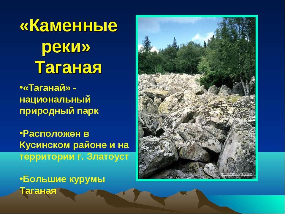 «Каменные реки» Таганая «Таганай» - национальный природный парк Расположен в ...