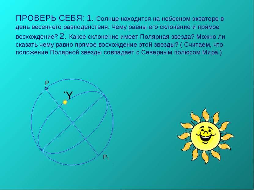 ПРОВЕРЬ СЕБЯ: 1. Солнце находится на небесном экваторе в день весеннего равно...