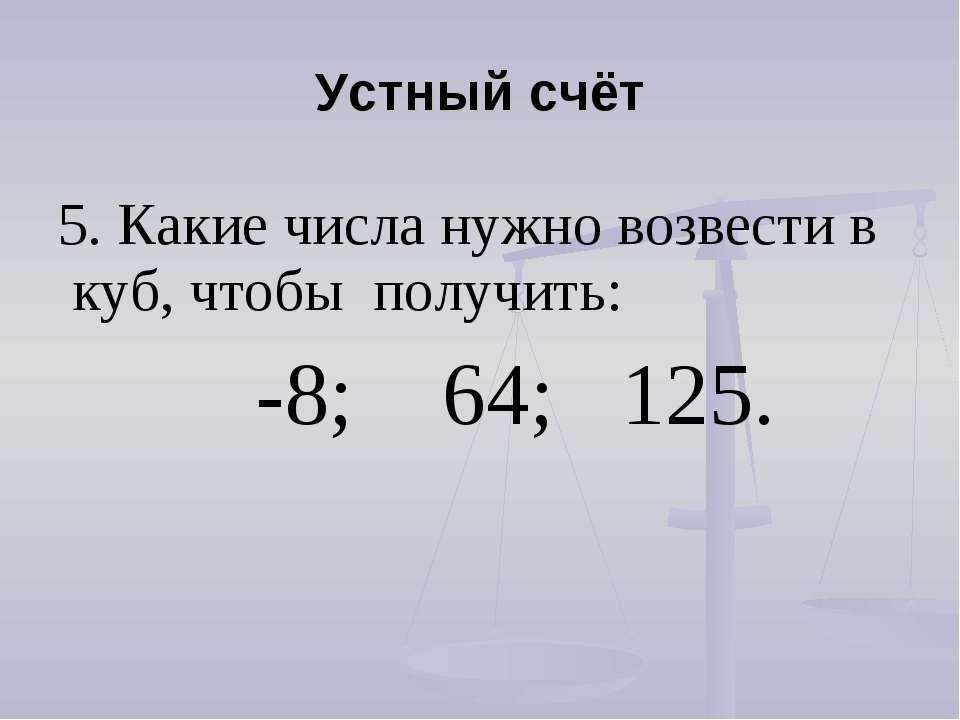 Устный счёт 5. Какие числа нужно возвести в куб, чтобы получить: -8; 64; 125.