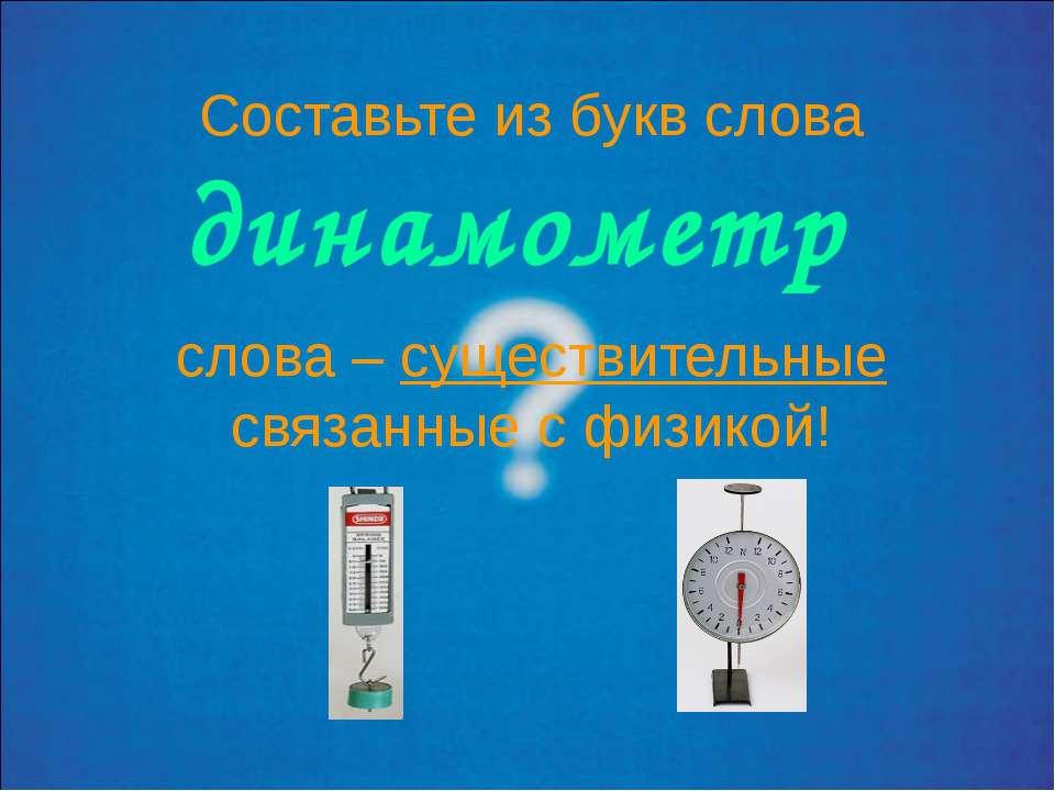 Составьте из букв слова динамометр слова – существительные связанные с физикой!
