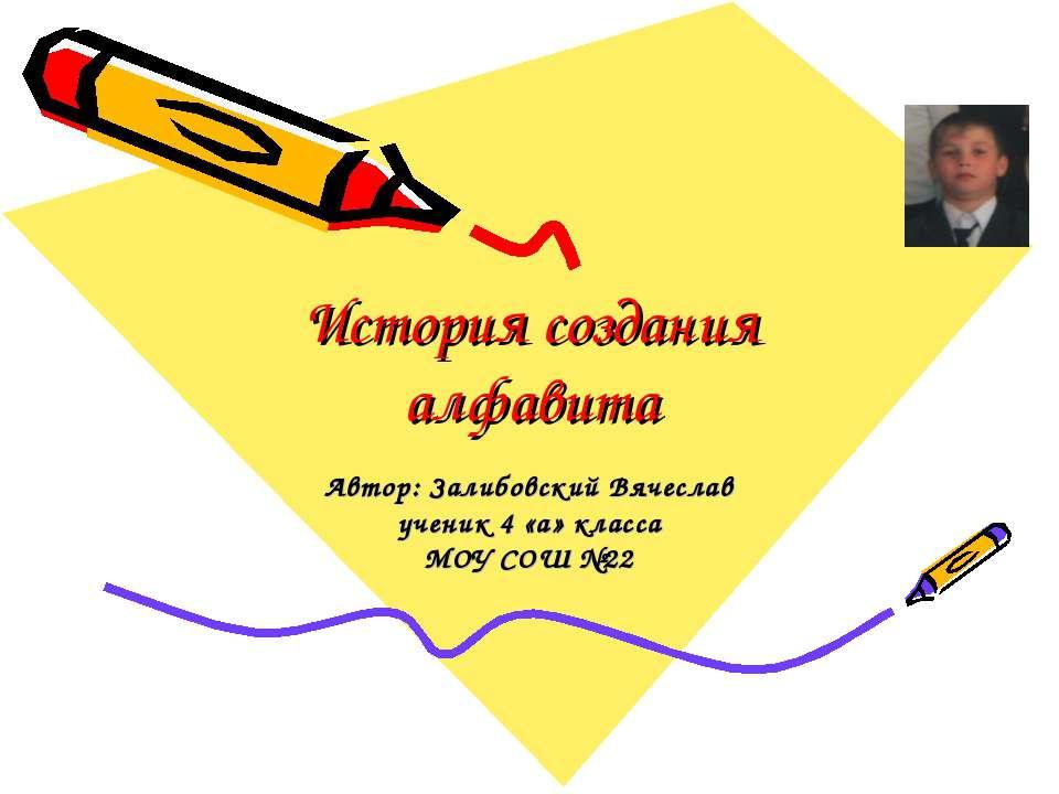 История создания алфавита Автор: Залибовский Вячеслав ученик 4 «а» класса МОУ...
