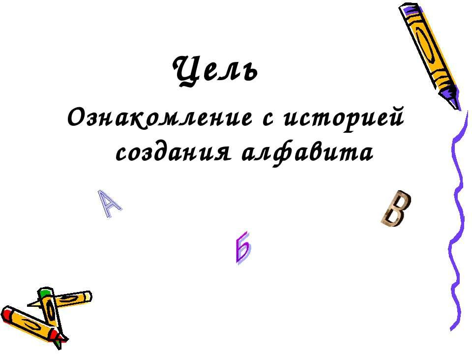 Цель Ознакомление с историей создания алфавита