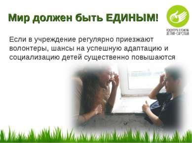 Мир должен быть ЕДИНЫМ! Если в учреждение регулярно приезжают волонтеры, шанс...
