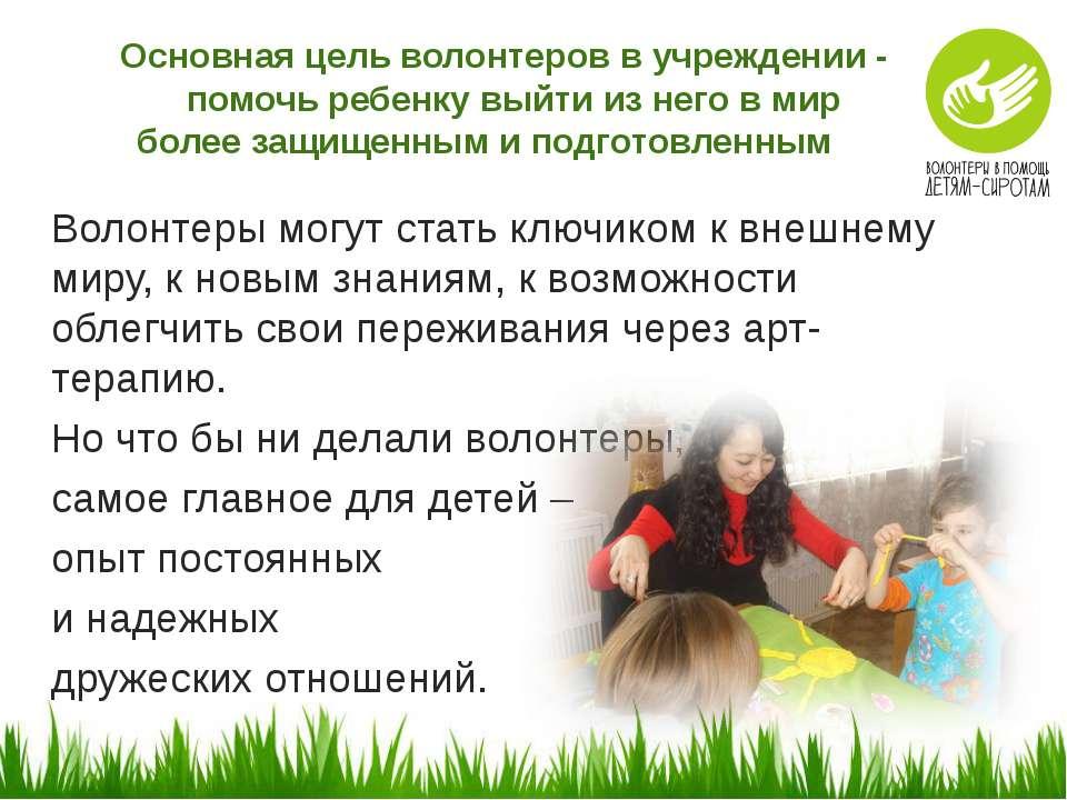 Основная цель волонтеров в учреждении - помочь ребенку выйти из него в мир бо...
