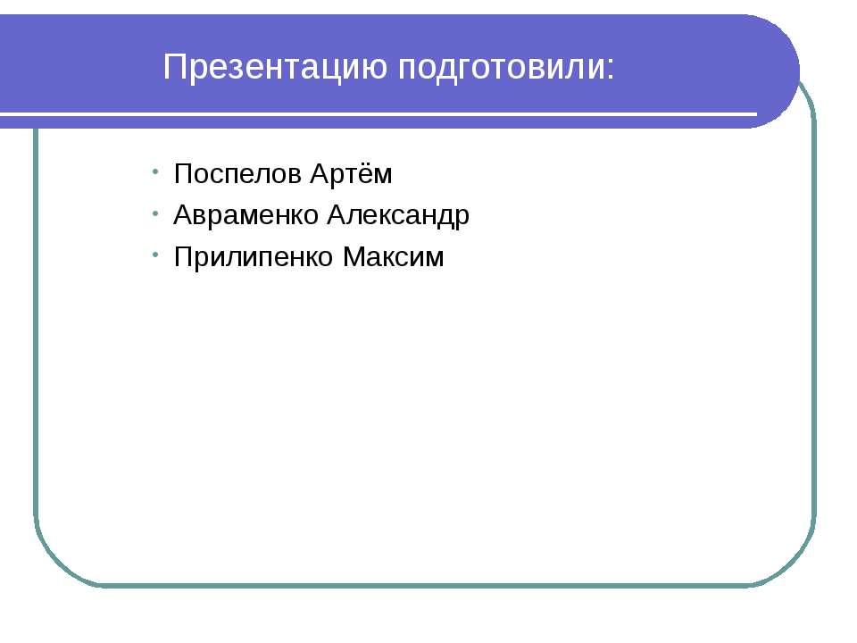 Поспелов Артём Авраменко Александр Прилипенко Максим Презентацию подготовили: