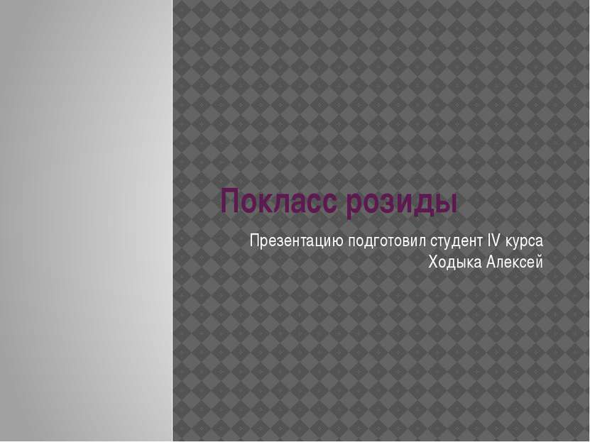 Покласс розиды Презентацию подготовил студент IV курса Ходыка Алексей
