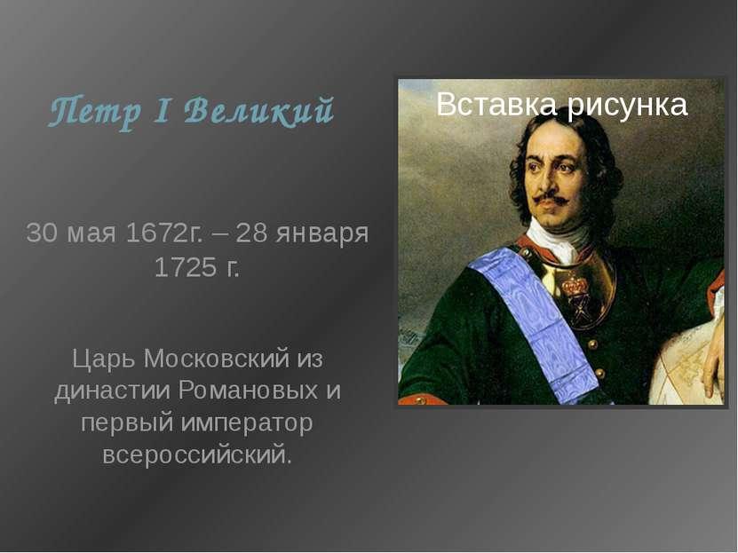 Петр I Великий 30 мая 1672г. – 28 января 1725 г. Царь Московский из династии ...