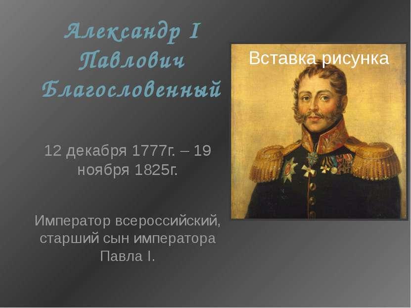 Александр I Павлович Благословенный 12 декабря 1777г. – 19 ноября 1825г. Импе...