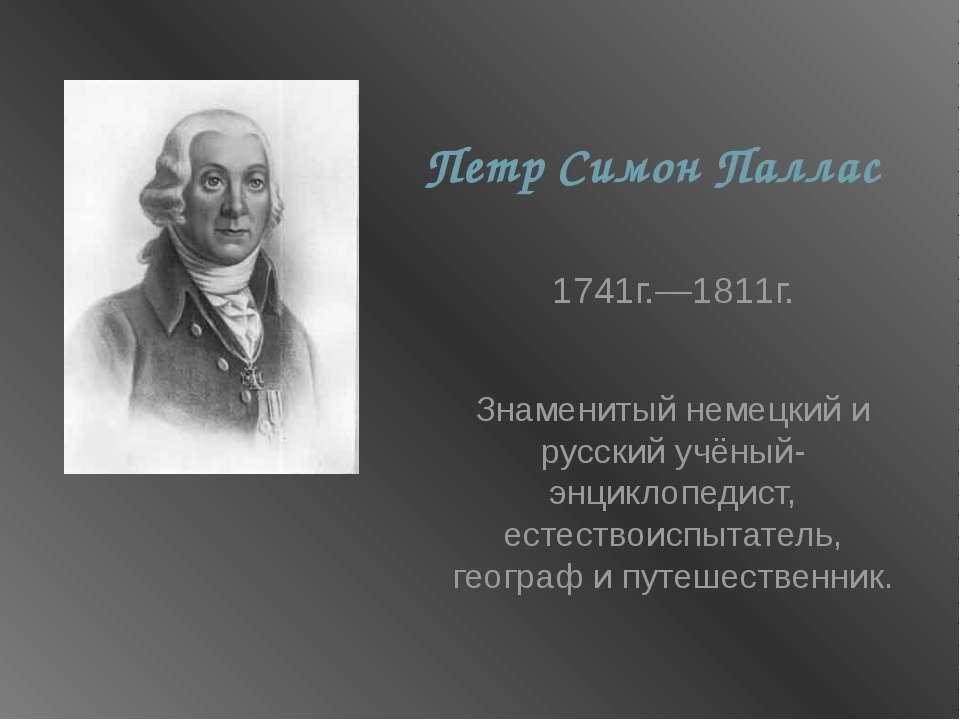 ПетрСимонПаллас 1741г.—1811г. Знаменитый немецкий и русский учёный-энциклоп...