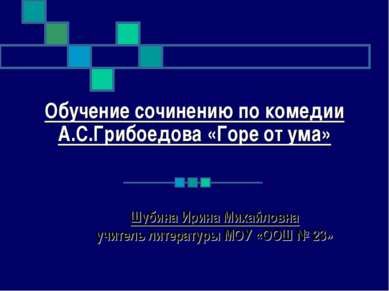 Обучение сочинению по комедии А.С.Грибоедова «Горе от ума» Шубина Ирина Михай...
