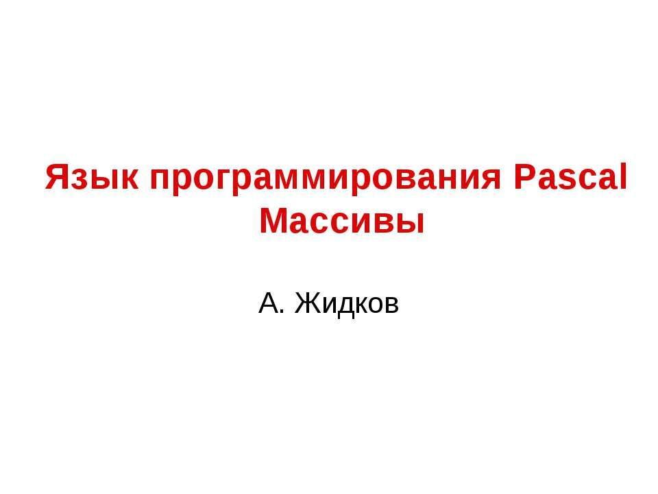 Язык программирования Pascal Массивы А. Жидков