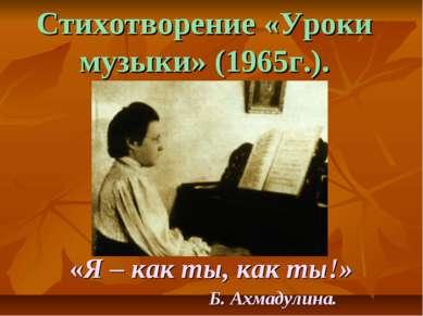 «Я – как ты, как ты!» Б. Ахмадулина. Стихотворение «Уроки музыки» (1965г.).