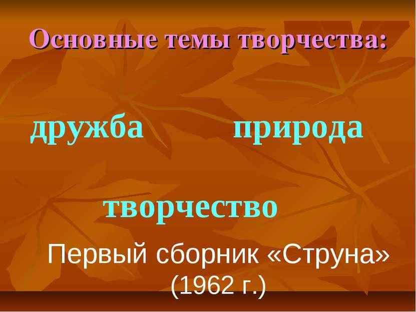 Основные темы творчества: дружба творчество природа Первый сборник «Струна» (...