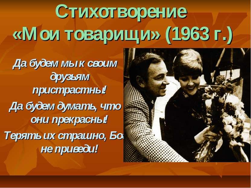 Стихотворение «Мои товарищи» (1963 г.) Да будем мы к своим друзьям пристрастн...