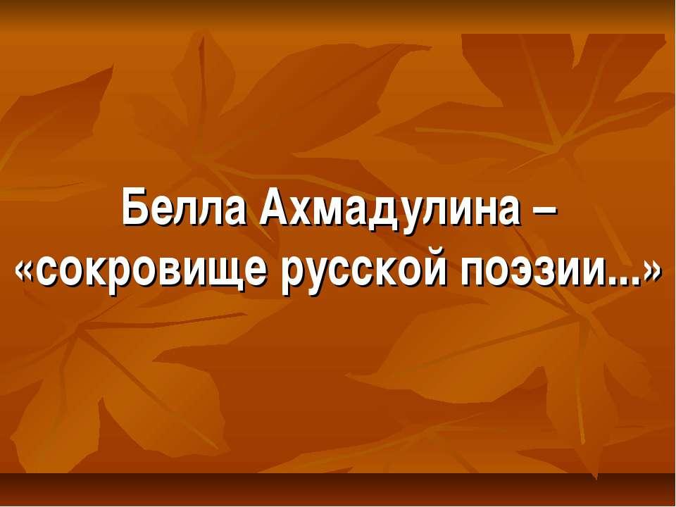 Белла Ахмадулина – «сокровище русской поэзии...»