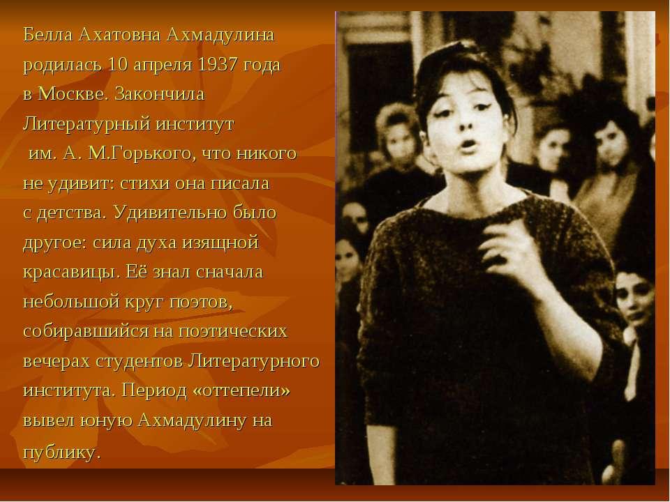 Белла Ахатовна Ахмадулина родилась 10 апреля 1937 года в Москве. Закончила Ли...