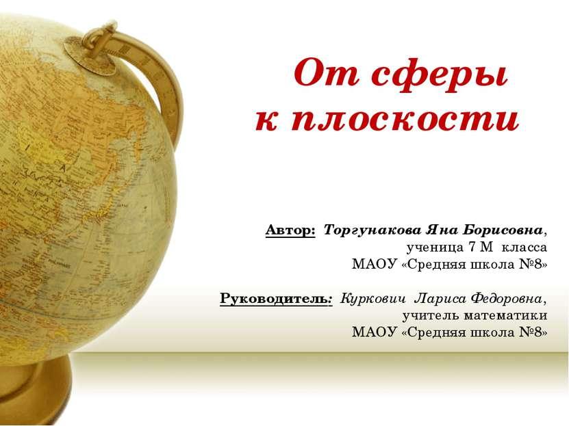 От сферы к плоскости Автор: Торгунакова Яна Борисовна, ученица 7 М класса МАО...