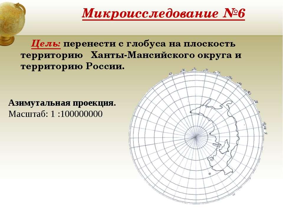 Микроисследование №6 Цель: перенести с глобуса на плоскость территорию Ханты-...