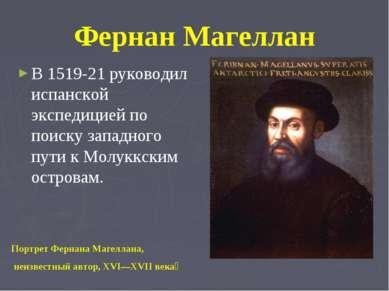 Фернан Магеллан В 1519-21 руководил испанской экспедицией по поиску западного...