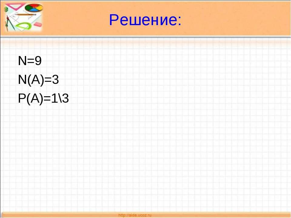 Решение: N=9 N(A)=3 P(A)=1\3