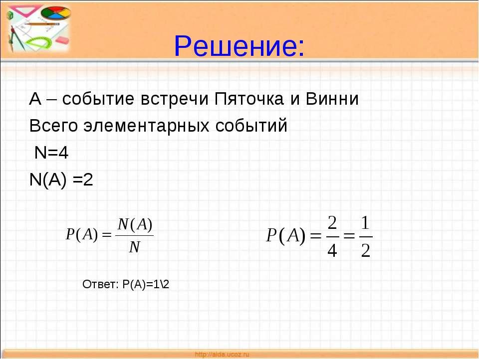 Решение: А – событие встречи Пяточка и Винни Всего элементарных событий N=4 N...