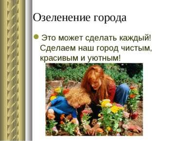 Озеленение города Это может сделать каждый! Сделаем наш город чистым, красивы...
