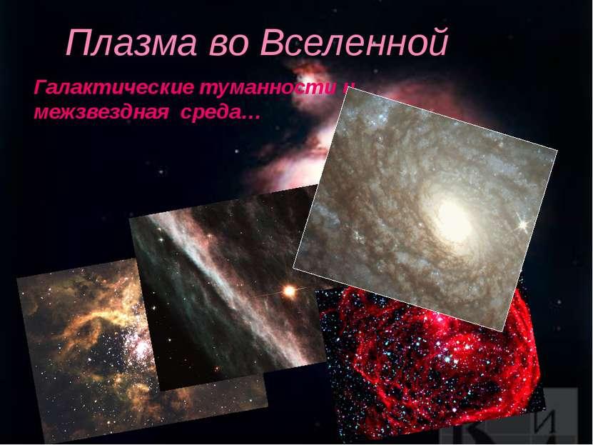 Плазма во Вселенной Галактические туманности и межзвездная среда…