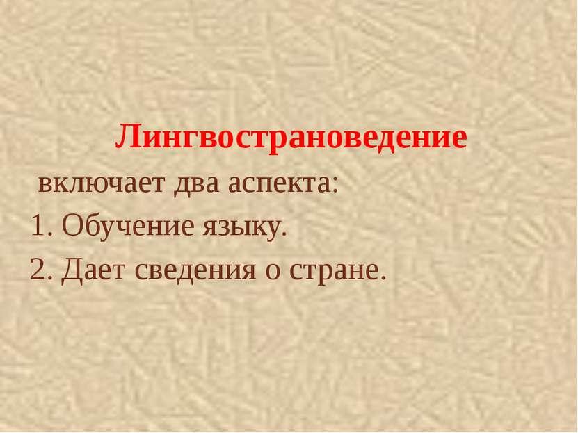 Лингвострановедение включает два аспекта: 1. Обучение языку. 2. Дает сведения...