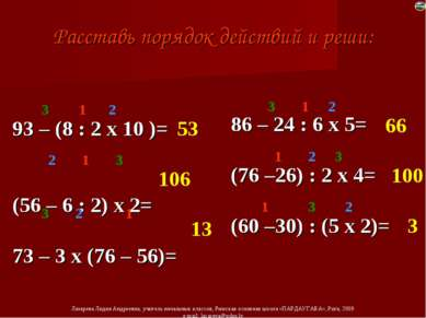 Расставь порядок действий и реши: 93 – (8 : 2 х 10 )= (56 – 6 : 2) х 2= 73 – ...
