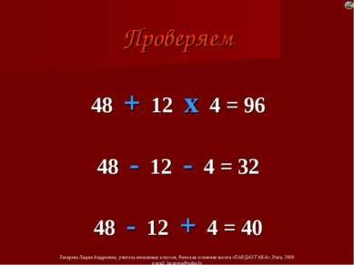 Проверяем 48 + 12 х 4 = 96 48 - 12 - 4 = 32 48 - 12 + 4 = 40 Лазарева Лидия А...