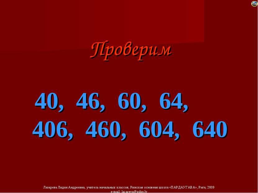Проверим 40, 46, 60, 64, 406, 460, 604, 640 Лазарева Лидия Андреевна, учитель...