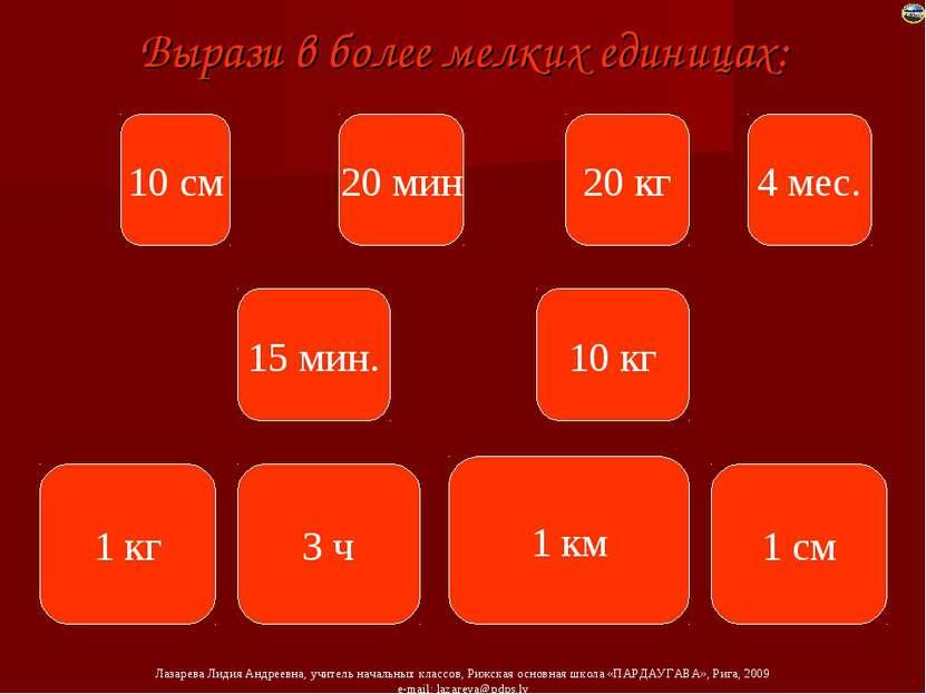 Вырази в более мелких единицах: 10 см 20 мин 20 кг 4 мес. 15 мин. 10 кг 1 кг ...