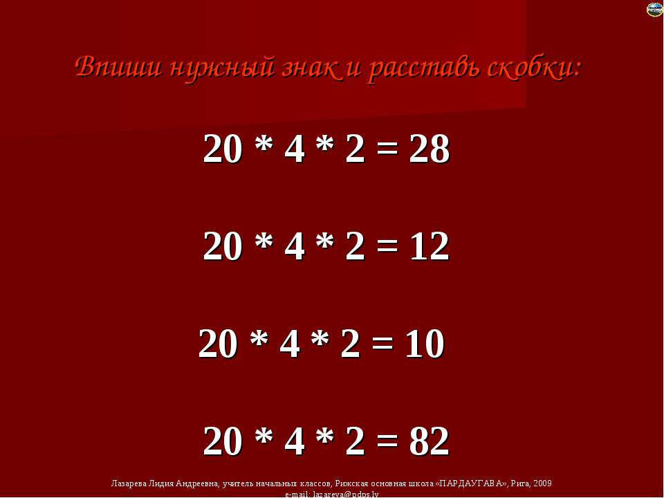 Впиши нужный знак и расставь скобки: 20 * 4 * 2 = 28 20 * 4 * 2 = 12 20 * 4 *...