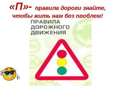 «П»- правила дороги знайте, чтобы жить нам без проблем!